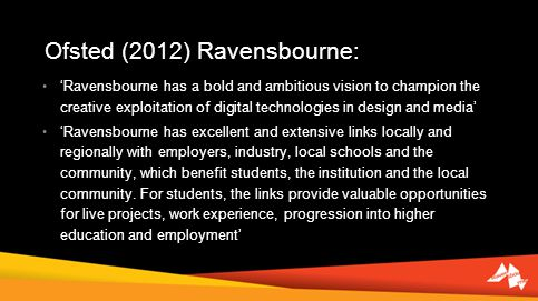 Ofsted (2012) Ravensbourne: Ravensbourne has a bold and ambitious vision to champion the creative exploitation of digital technologies in design and media Ravensbourne has excellent and extensive links locally and regionally with employers, industry, local schools and the community, which benefit students, the institution and the local community.