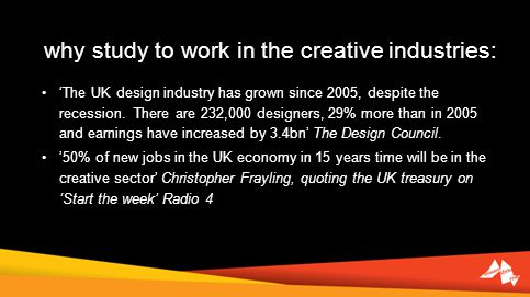 why study to work in the creative industries: The UK design industry has grown since 2005, despite the recession. There are 232,000 designers, 29% mor