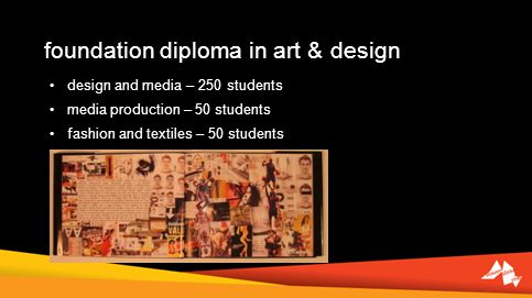 foundation diploma in art & design design and media – 250 students media production – 50 students fashion and textiles – 50 students
