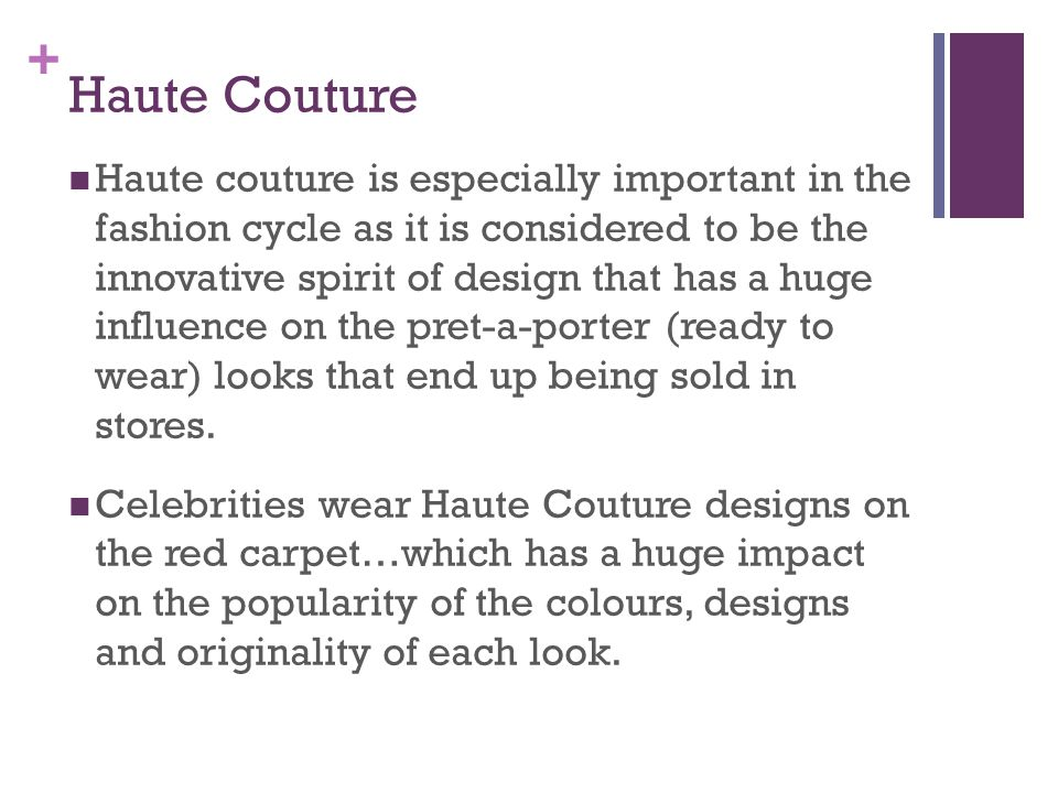 + Haute Couture Haute couture is especially important in the fashion cycle as it is considered to be the innovative spirit of design that has a huge i
