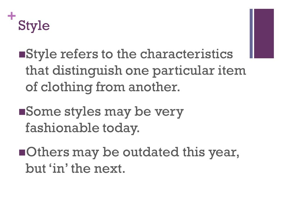 + Style Style refers to the characteristics that distinguish one particular item of clothing from another. Some styles may be very fashionable today.