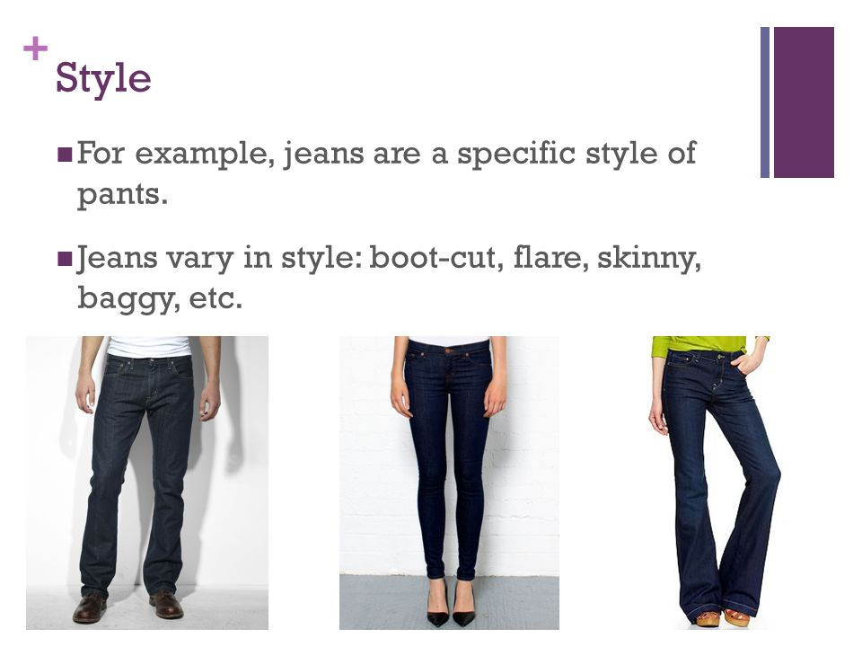 + Style For example, jeans are a specific style of pants. Jeans vary in style: boot-cut, flare, skinny, baggy, etc.