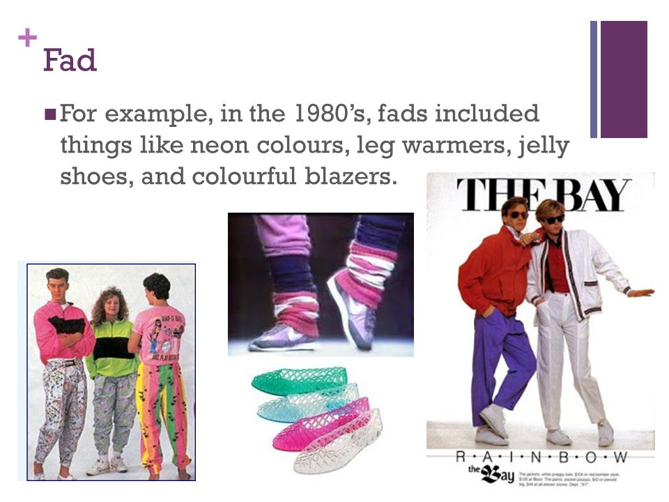 + Fad For example, in the 1980s, fads included things like neon colours, leg warmers, jelly shoes, and colourful blazers.