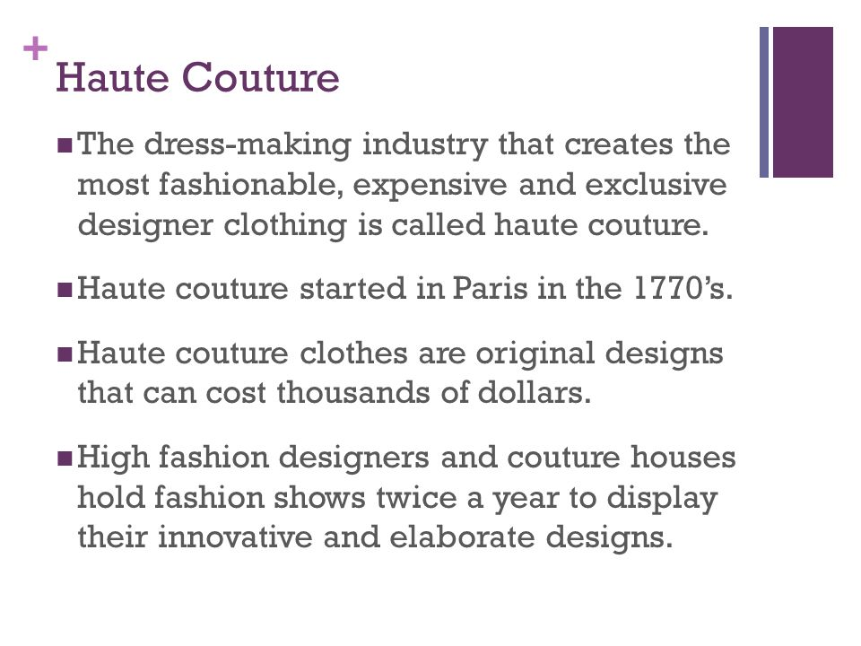 + Haute Couture The dress-making industry that creates the most fashionable, expensive and exclusive designer clothing is called haute couture. Haute