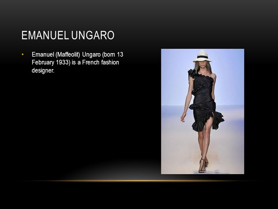 Emanuel (Maffeolit) Ungaro (born 13 February 1933) is a French fashion designer. EMANUEL UNGARO