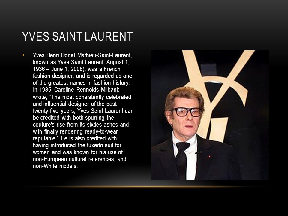 Yves Henri Donat Mathieu-Saint-Laurent, known as Yves Saint Laurent, August 1, 1936 – June 1, 2008), was a French fashion designer, and is regarded as