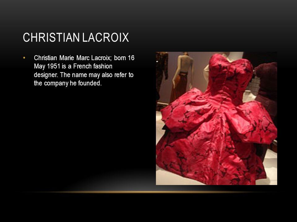 Christian Marie Marc Lacroix; born 16 May 1951 is a French fashion designer. The name may also refer to the company he founded. CHRISTIAN LACROIX