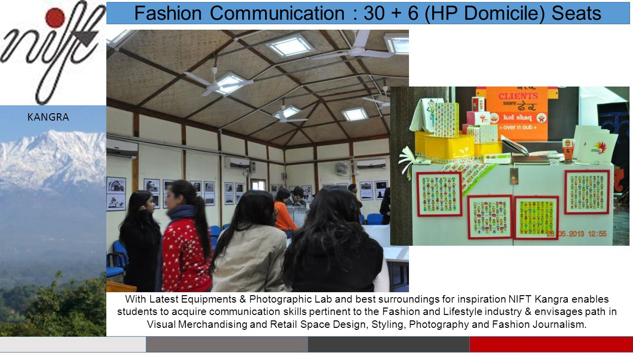With Latest Equipments & Photographic Lab and best surroundings for inspiration NIFT Kangra enables students to acquire communication skills pertinent to the Fashion and Lifestyle industry & envisages path in Visual Merchandising and Retail Space Design, Styling, Photography and Fashion Journalism.