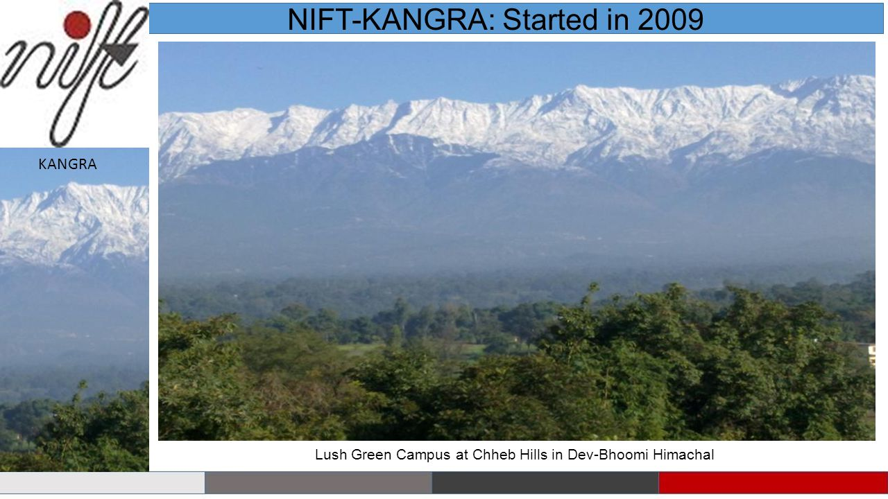 Lush Green Campus at Chheb Hills in Dev-Bhoomi Himachal NIFT-KANGRA: Started in 2009 KANGRA