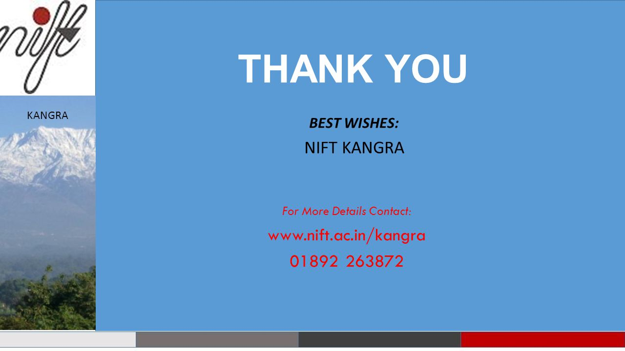 THANK YOU For More Details Contact: www.nift.ac.in/kangra 01892 263872 BEST WISHES: NIFT KANGRA KANGRA