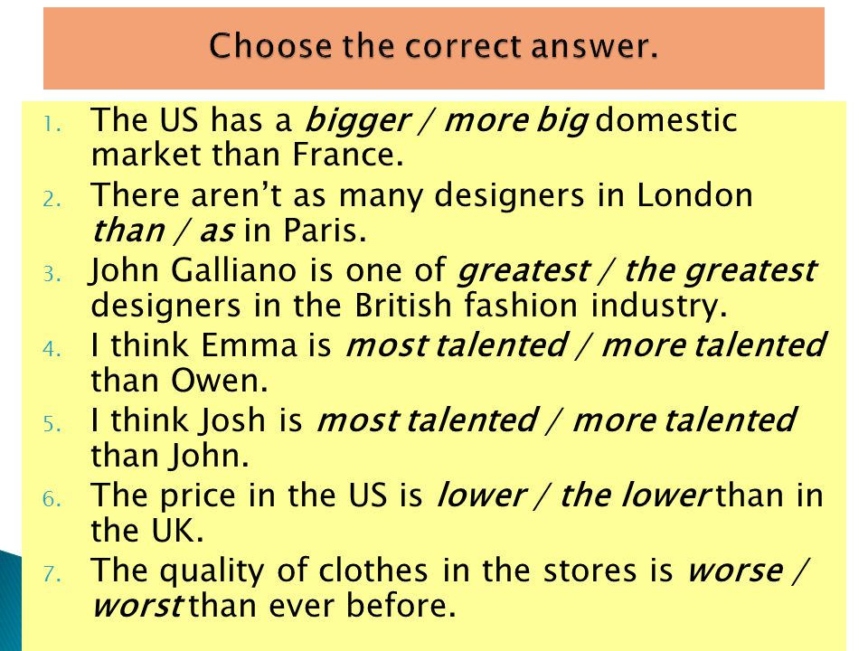 1. The US has a bigger / more big domestic market than France. 2. There arent as many designers in London than / as in Paris. 3. John Galliano is one