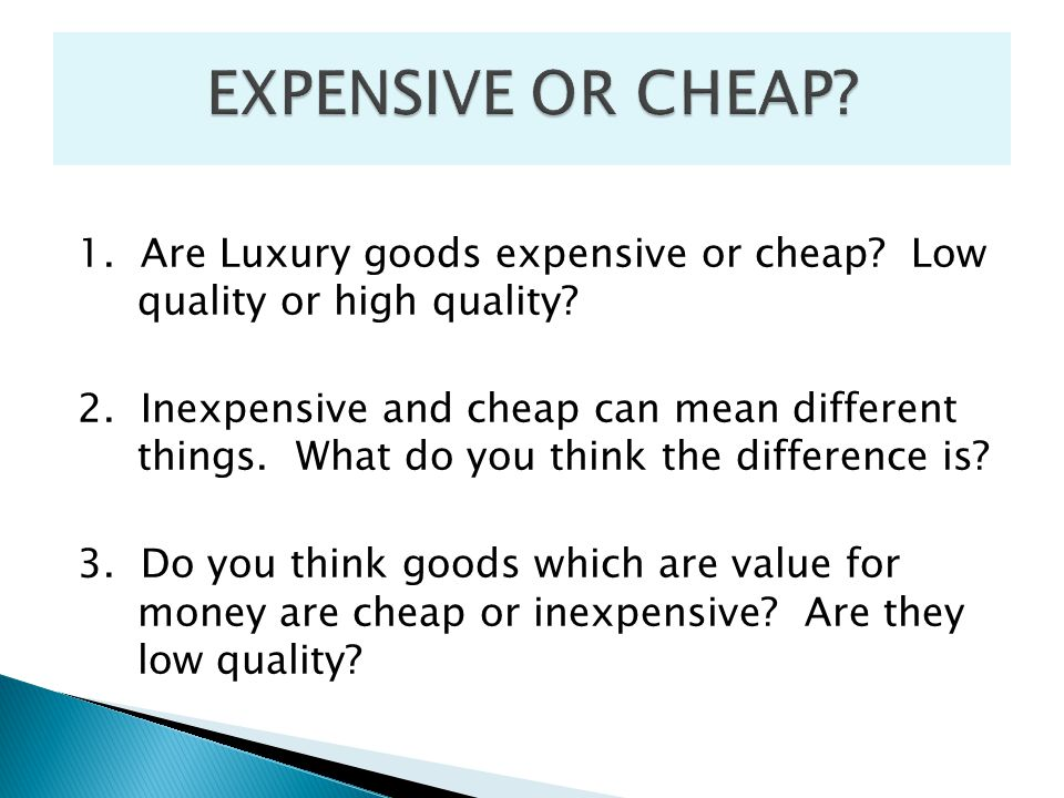 1. Are Luxury goods expensive or cheap? Low quality or high quality? 2. Inexpensive and cheap can mean different things. What do you think the differe