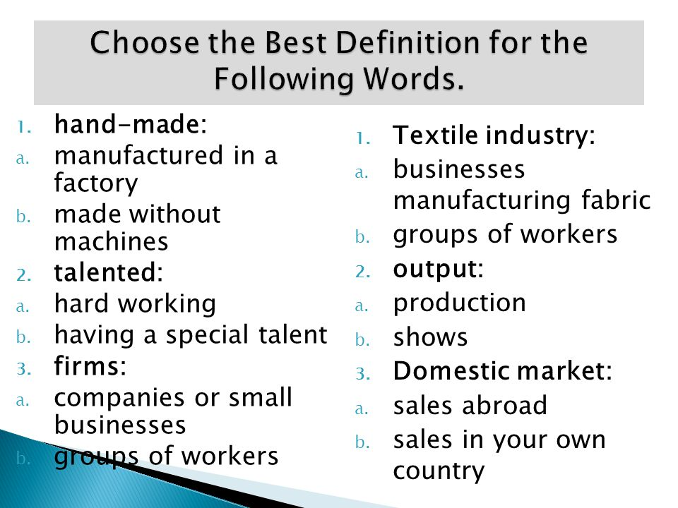 1. hand-made: a. manufactured in a factory b. made without machines 2. talented: a. hard working b. having a special talent 3. firms: a. companies or