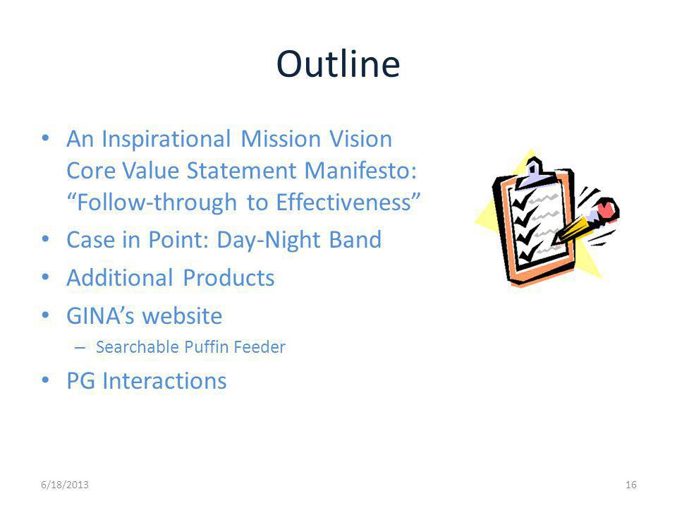 Outline An Inspirational Mission Vision Core Value Statement Manifesto: Follow-through to Effectiveness Case in Point: Day-Night Band Additional Products GINAs website – Searchable Puffin Feeder PG Interactions 6/18/201316