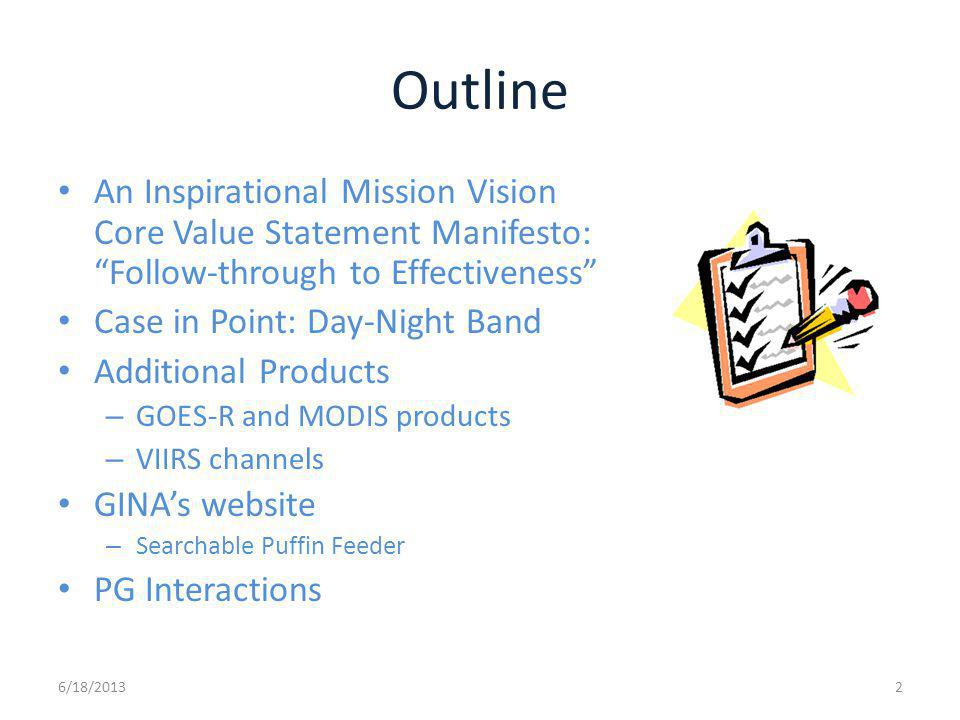 Outline An Inspirational Mission Vision Core Value Statement Manifesto: Follow-through to Effectiveness Case in Point: Day-Night Band Additional Products – GOES-R and MODIS products – VIIRS channels GINAs website – Searchable Puffin Feeder PG Interactions 6/18/20132