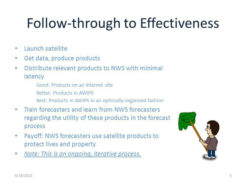 Follow-through to Effectiveness Launch satellite Get data, produce products Distribute relevant products to NWS with minimal latency Good: Products on an Internet site Better: Products in AWIPS Best: Products in AWIPS in an optimally-organized fashion Train forecasters and learn from NWS forecasters regarding the utility of these products in the forecast process Payoff: NWS forecasters use satellite products to protect lives and property Note: This is an ongoing, iterative process.