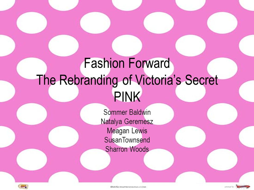 Fashion Forward The Rebranding of Victorias Secret PINK Sommer Baldwin Natalya Geremesz Meagan Lewis SusanTownsend Sharron Woods