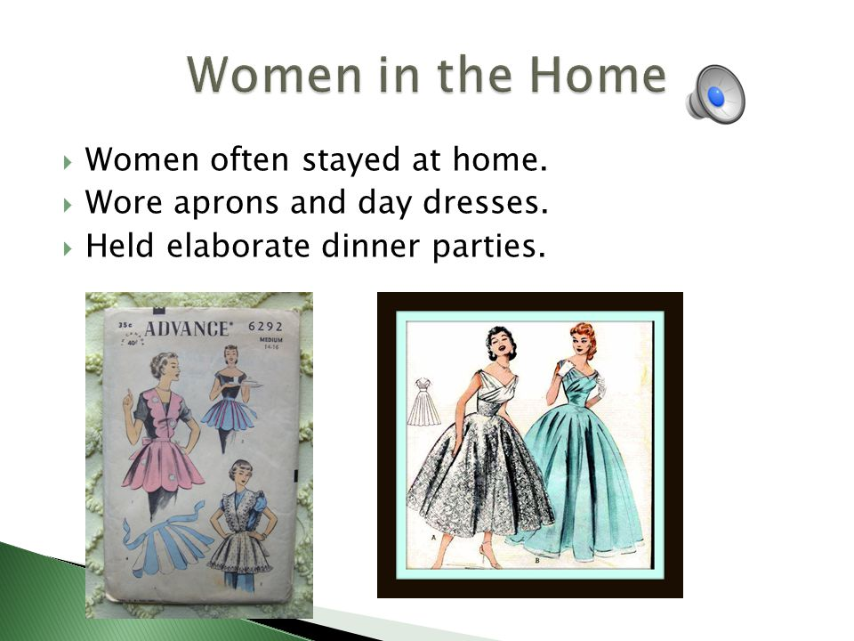 Women often stayed at home. Wore aprons and day dresses. Held elaborate dinner parties.