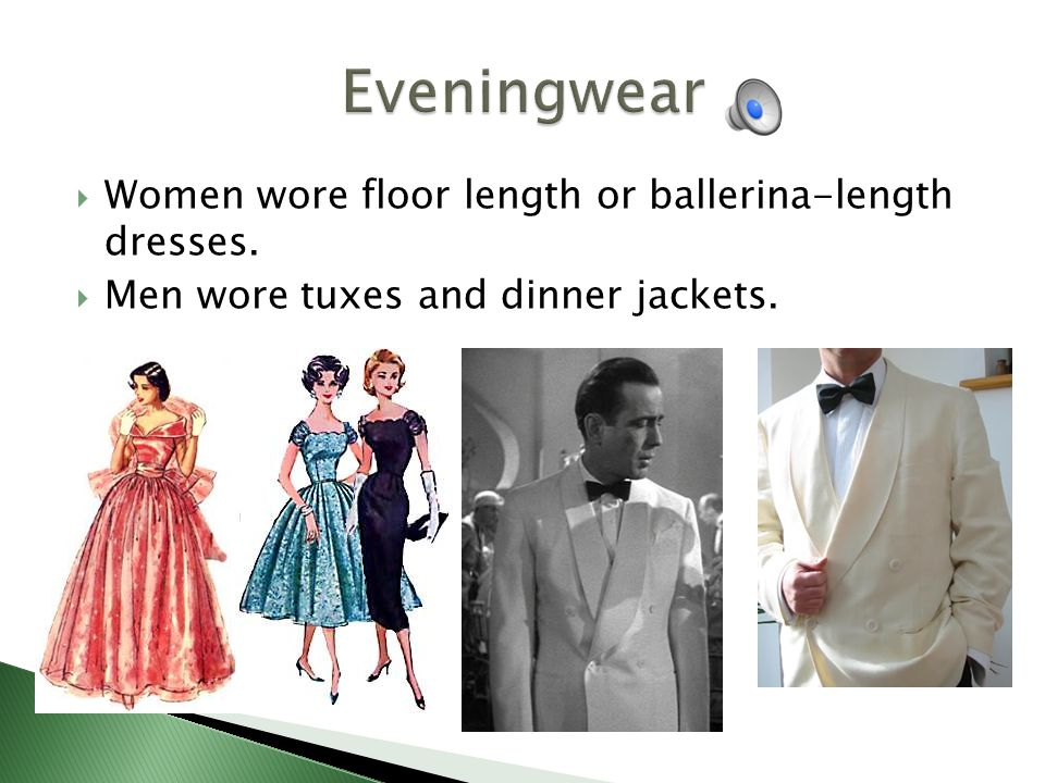 Women wore floor length or ballerina-length dresses. Men wore tuxes and dinner jackets.