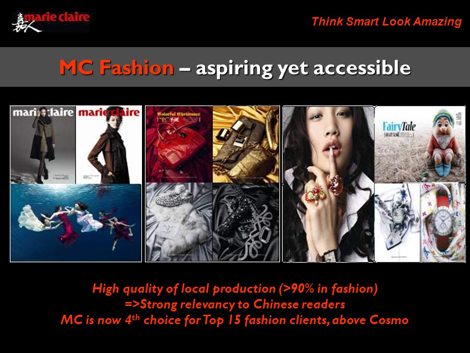 Think Smart Look Amazing High quality of local production (>90% in fashion) =>Strong relevancy to Chinese readers MC is now 4 th choice for Top 15 fashion clients, above Cosmo MC Fashion – aspiring yet accessible