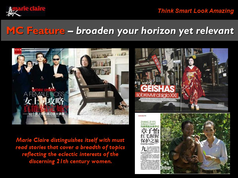 Think Smart Look Amazing MC Feature – broaden your horizon yet relevant Marie Claire distinguishes itself with must read stories that cover a breadth of topics reflecting the eclectic interests of the discerning 21th century women.