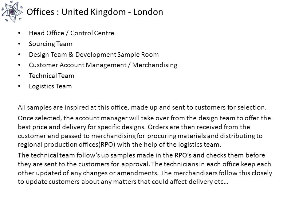 Offices : United Kingdom - London Head Office / Control Centre Sourcing Team Design Team & Development Sample Room Customer Account Management / Merch