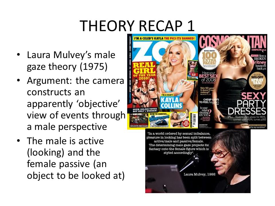 THEORY RECAP 1 Laura Mulveys male gaze theory (1975) Argument: the camera constructs an apparently objective view of events through a male perspective The male is active (looking) and the female passive (an object to be looked at)