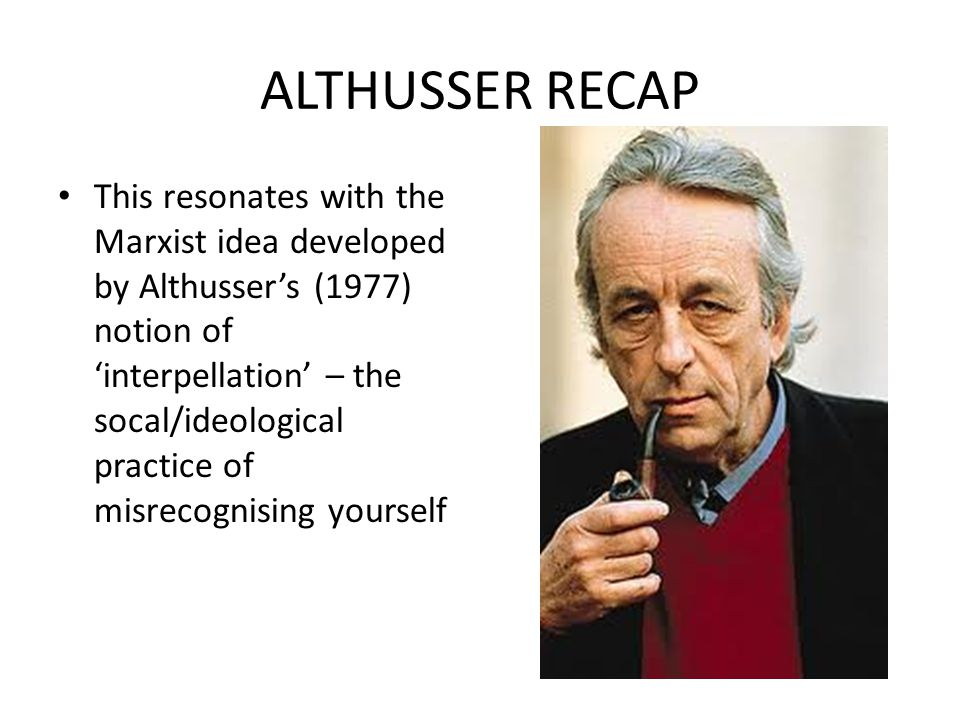 ALTHUSSER RECAP This resonates with the Marxist idea developed by Althussers (1977) notion of interpellation – the socal/ideological practice of misrecognising yourself