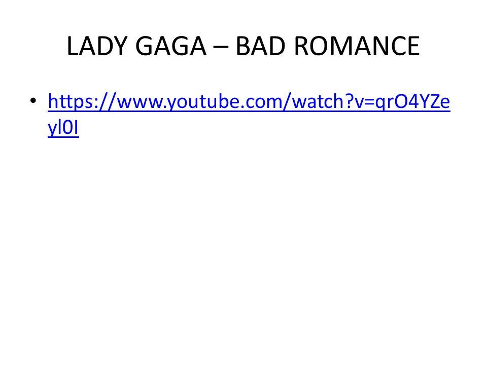 LADY GAGA – BAD ROMANCE https://www.youtube.com/watch?v=qrO4YZe yl0I https://www.youtube.com/watch?v=qrO4YZe yl0I