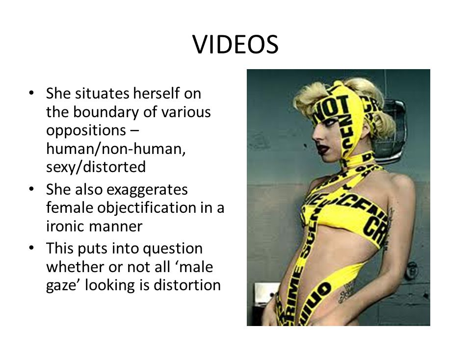 VIDEOS She situates herself on the boundary of various oppositions – human/non-human, sexy/distorted She also exaggerates female objectification in a ironic manner This puts into question whether or not all male gaze looking is distortion