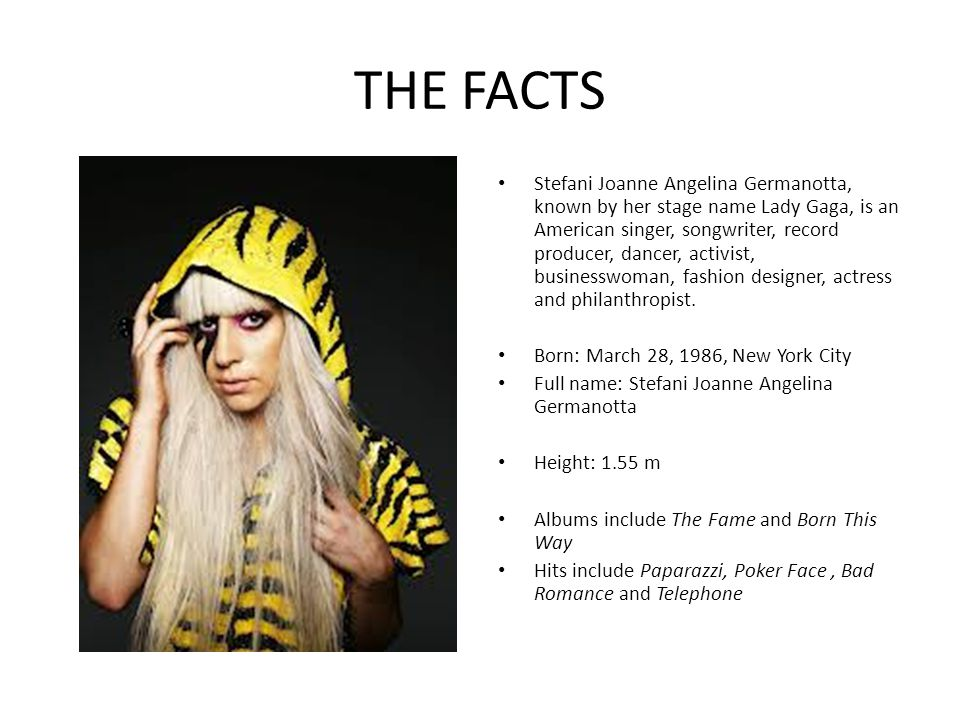 THE FACTS Stefani Joanne Angelina Germanotta, known by her stage name Lady Gaga, is an American singer, songwriter, record producer, dancer, activist, businesswoman, fashion designer, actress and philanthropist.
