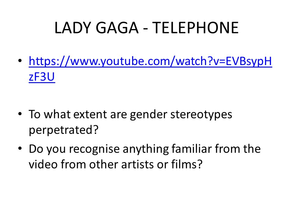LADY GAGA - TELEPHONE https://www.youtube.com/watch?v=EVBsypH zF3U https://www.youtube.com/watch?v=EVBsypH zF3U To what extent are gender stereotypes perpetrated.