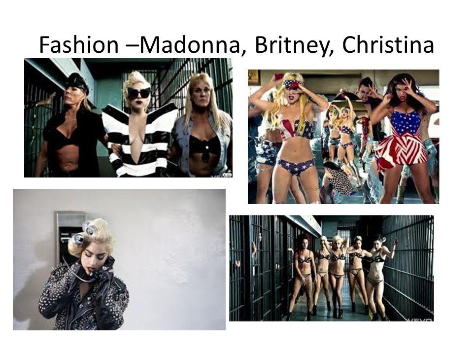 Fashion –Madonna, Britney, Christina