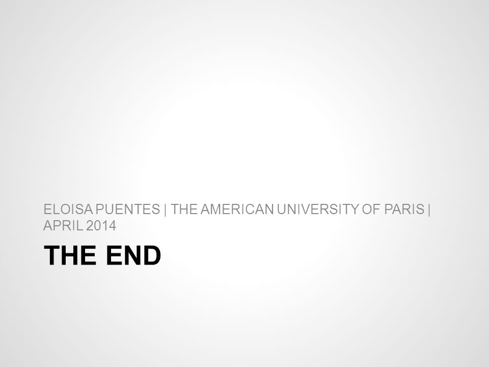 THE END ELOISA PUENTES | THE AMERICAN UNIVERSITY OF PARIS | APRIL 2014