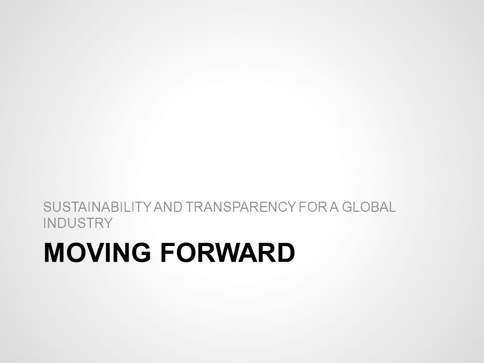 MOVING FORWARD SUSTAINABILITY AND TRANSPARENCY FOR A GLOBAL INDUSTRY