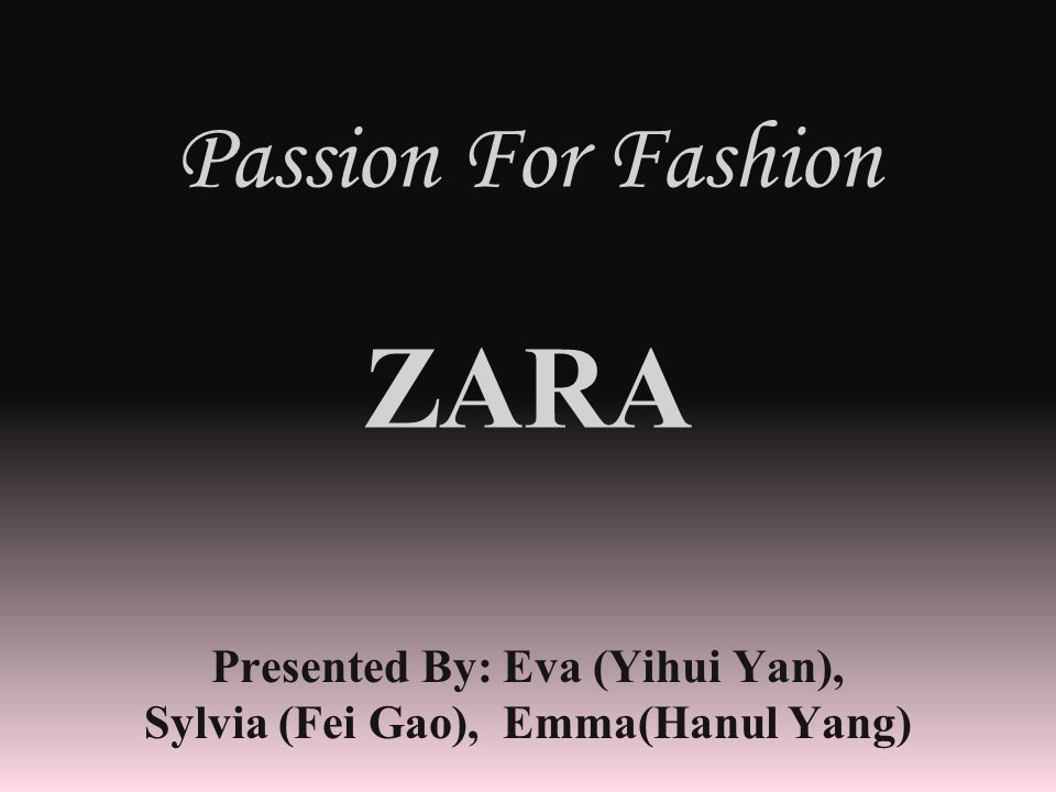 Passion For Fashion ZARA Presented By: Eva (Yihui Yan), Sylvia (Fei Gao), Emma(Hanul Yang)