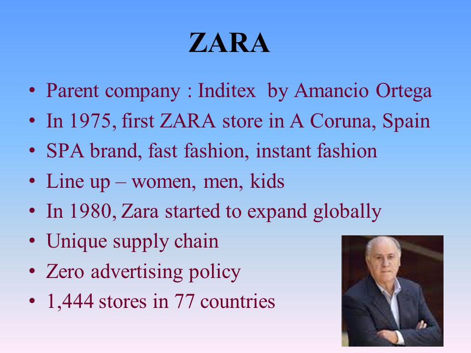 ZARA Parent company : Inditex by Amancio Ortega In 1975, first ZARA store in A Coruna, Spain SPA brand, fast fashion, instant fashion Line up – women, men, kids In 1980, Zara started to expand globally Unique supply chain Zero advertising policy 1,444 stores in 77 countries