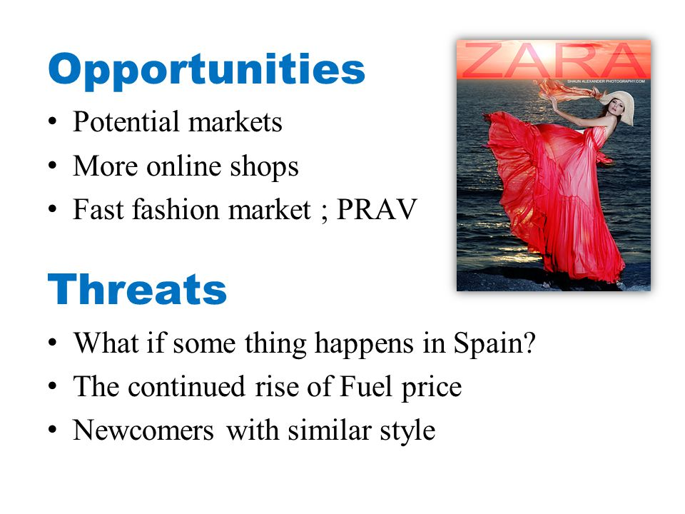 Opportunities Potential markets More online shops Fast fashion market ; PRAV Threats What if some thing happens in Spain.