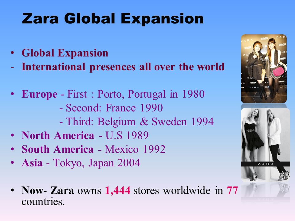 Zara Global Expansion Global Expansion -International presences all over the world Europe - First : Porto, Portugal in 1980 - Second: France 1990 - Third: Belgium & Sweden 1994 North America - U.S 1989 South America - Mexico 1992 Asia - Tokyo, Japan 2004 Now- Zara owns 1,444 stores worldwide in 77 countries.