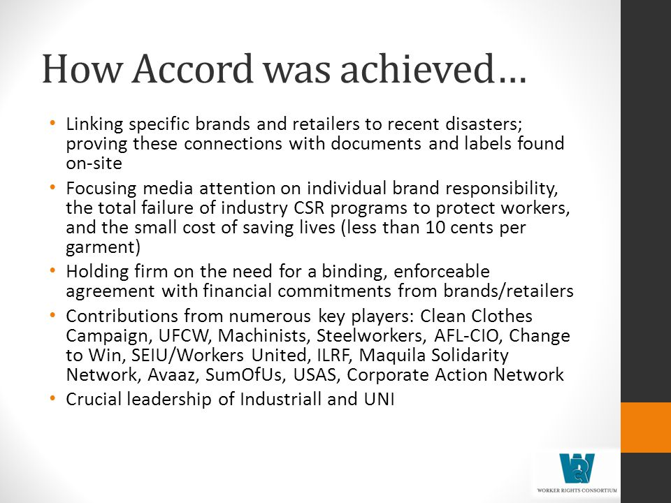 How Accord was achieved… Linking specific brands and retailers to recent disasters; proving these connections with documents and labels found on-site Focusing media attention on individual brand responsibility, the total failure of industry CSR programs to protect workers, and the small cost of saving lives (less than 10 cents per garment) Holding firm on the need for a binding, enforceable agreement with financial commitments from brands/retailers Contributions from numerous key players: Clean Clothes Campaign, UFCW, Machinists, Steelworkers, AFL-CIO, Change to Win, SEIU/Workers United, ILRF, Maquila Solidarity Network, Avaaz, SumOfUs, USAS, Corporate Action Network Crucial leadership of Industriall and UNI