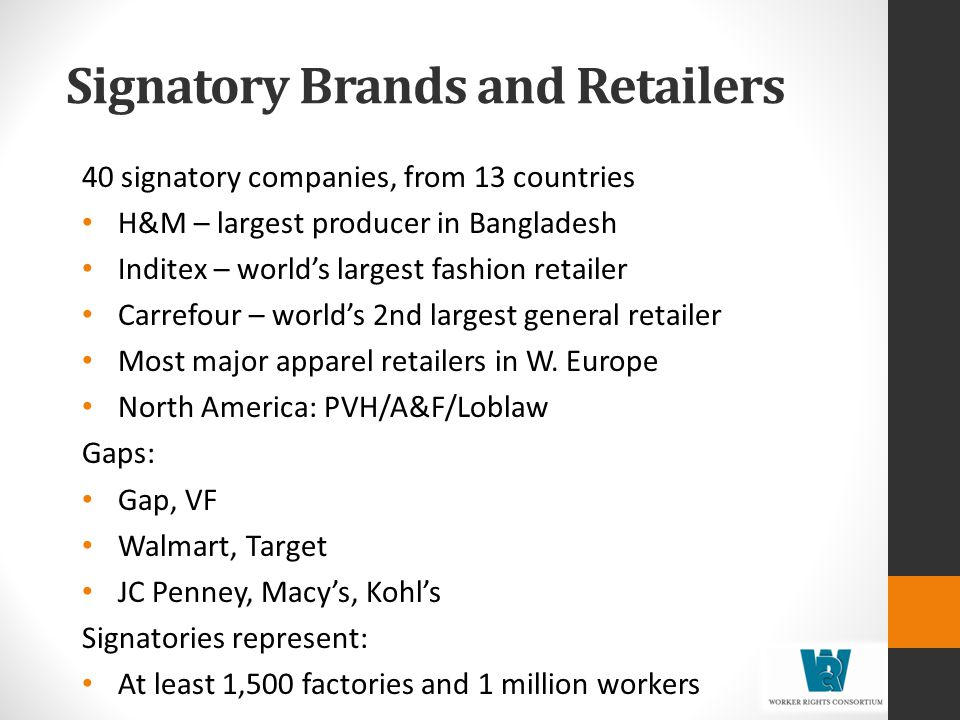 Signatory Brands and Retailers 40 signatory companies, from 13 countries H&M – largest producer in Bangladesh Inditex – worlds largest fashion retailer Carrefour – worlds 2nd largest general retailer Most major apparel retailers in W.