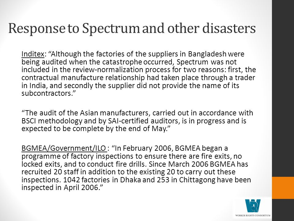 Response to Spectrum and other disasters Inditex: Although the factories of the suppliers in Bangladesh were being audited when the catastrophe occurred, Spectrum was not included in the review-normalization process for two reasons: first, the contractual manufacture relationship had taken place through a trader in India, and secondly the supplier did not provide the name of its subcontractors.