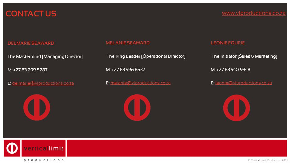 © Vertical Limit Productions 2011 CONTACT US DELMARIE SEAWARD The Mastermind [Managing Director] M: +27 83 299 5287 E: delmarie@vlproductions.co.zadel