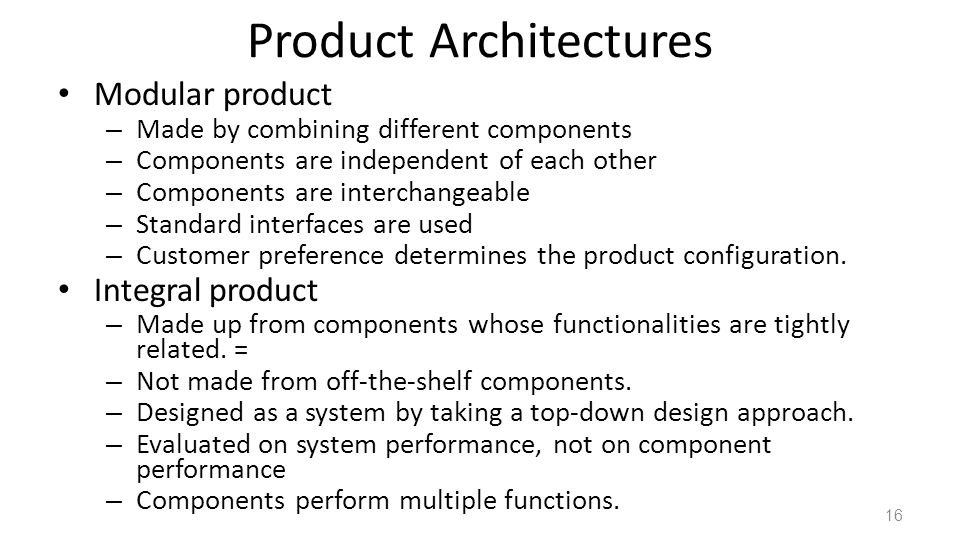 Product Architectures Modular product – Made by combining different components – Components are independent of each other – Components are interchangeable – Standard interfaces are used – Customer preference determines the product configuration.