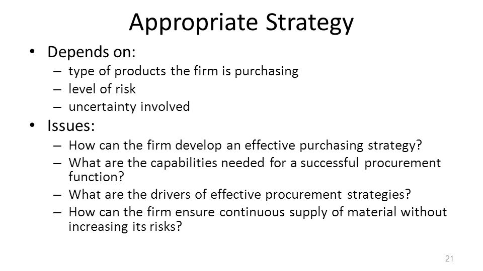 Appropriate Strategy Depends on: – type of products the firm is purchasing – level of risk – uncertainty involved Issues: – How can the firm develop an effective purchasing strategy.