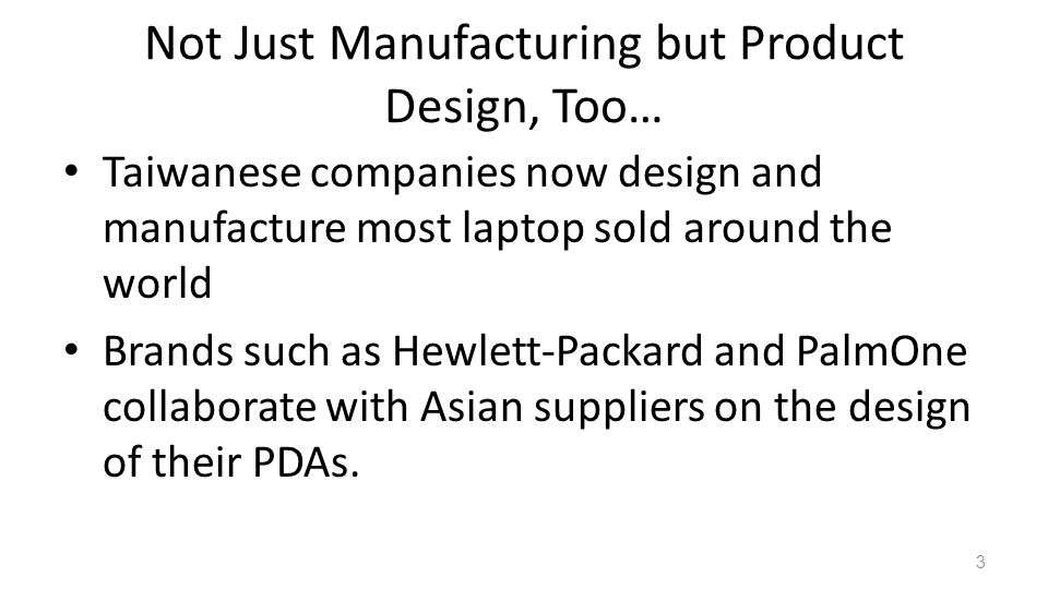 Not Just Manufacturing but Product Design, Too… Taiwanese companies now design and manufacture most laptop sold around the world Brands such as Hewlett-Packard and PalmOne collaborate with Asian suppliers on the design of their PDAs.