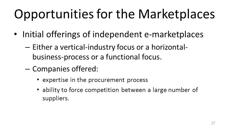 Opportunities for the Marketplaces Initial offerings of independent e-marketplaces – Either a vertical-industry focus or a horizontal- business-process or a functional focus.