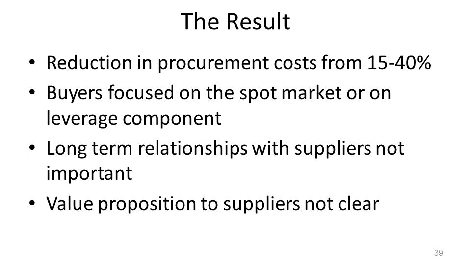 The Result Reduction in procurement costs from 15-40% Buyers focused on the spot market or on leverage component Long term relationships with suppliers not important Value proposition to suppliers not clear 39