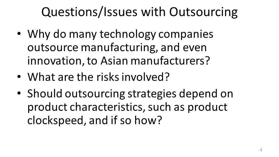 Questions/Issues with Outsourcing Why do many technology companies outsource manufacturing, and even innovation, to Asian manufacturers.