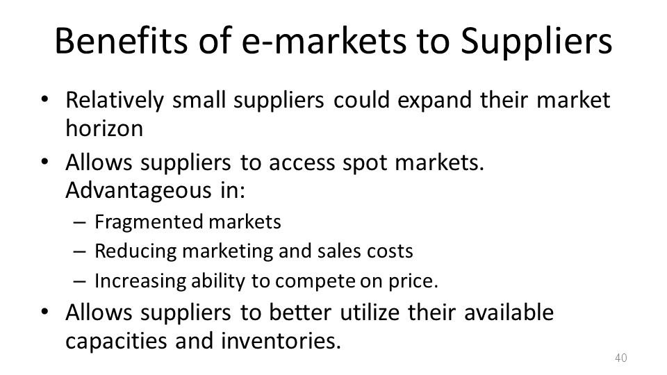 Benefits of e-markets to Suppliers Relatively small suppliers could expand their market horizon Allows suppliers to access spot markets.